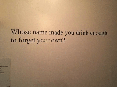 Whose Name: Whose name made you drink enough  to forget your own?  sumlendo  do