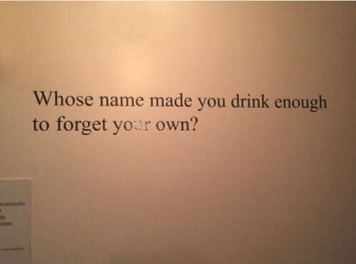Whose Name: Whose name made you drink enough  to forget your own?  umiendo  do  nitea