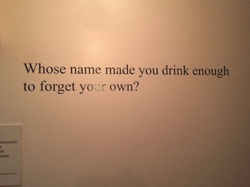 Whose Name: Whose name made you drink enough  to forget your own?  sumiendo  do  ntes