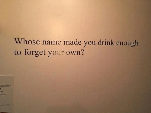 Whose Name: Whose name made you drink enough  to forget your own?  amtondo  lo  ntes
