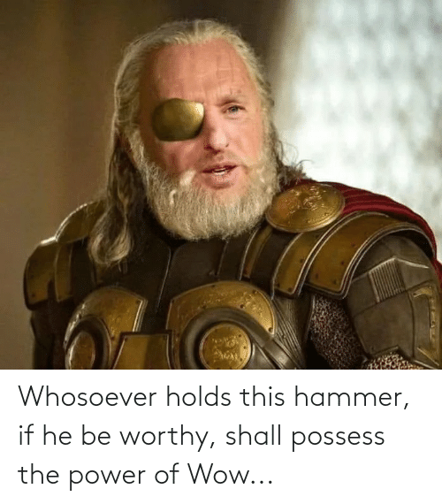 hammer: Whosoever holds this hammer, if he be worthy, shall possess the power of Wow...