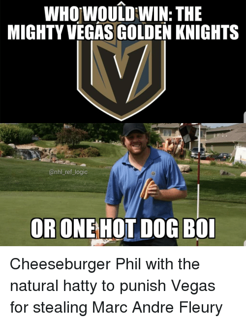 Logic, Memes, and National Hockey League (NHL): WHOwouiDWIN: THE  MIGHTY VEGAS GOLDEN KNIGHTS  @nhl _ref logic  OR ONEHOT DOG BO Cheeseburger Phil with the natural hatty to punish Vegas for stealing Marc Andre Fleury