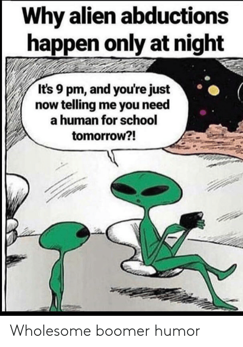 School, Alien, and Tomorrow: Why alien abductions  happen only at night  It's 9 pm, and you're just  now telling me you need  a human for school  tomorrow?! Wholesome boomer humor