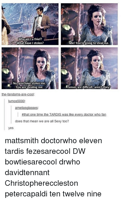 Thats Mean: Why am la thief?  What have I stolen?  Me! You regoing to stealme  No,you have stolen me.  You are stealing me.  Tenses are difficult, aren'tthey?  the-fandoms-are-cool:  lumos5000  ameliasglasses:  #that one time the TARDIS was like every doctor who fan  does that mean we are all Sexy too?  yes mattsmith doctorwho eleven tardis fezesarecool DW bowtiesarecool drwho davidtennant Christophereccleston petercapaldi ten twelve nine