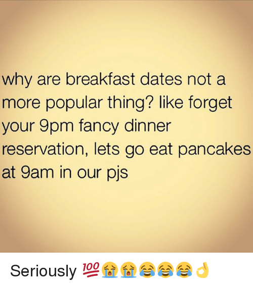 fanciness: why are breakfast dates not a  more popular thing? like forget  your 9pm fancy dinner  reservation, lets go eat pancakes  at 9am in our pjs Seriously 💯😭😭😂😂😂👌