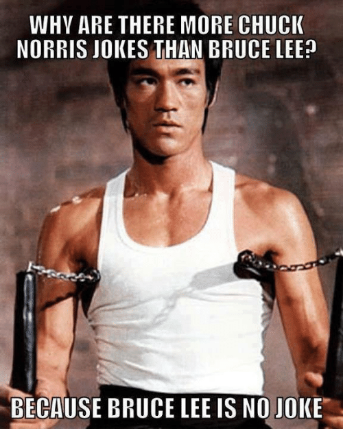 chuck norris jokes: WHY ARE THERE MORE CHUCK  NORRIS JOKES THAN BRUCE LEE  BECAUSE BRUCE LEE IS NO JOKE