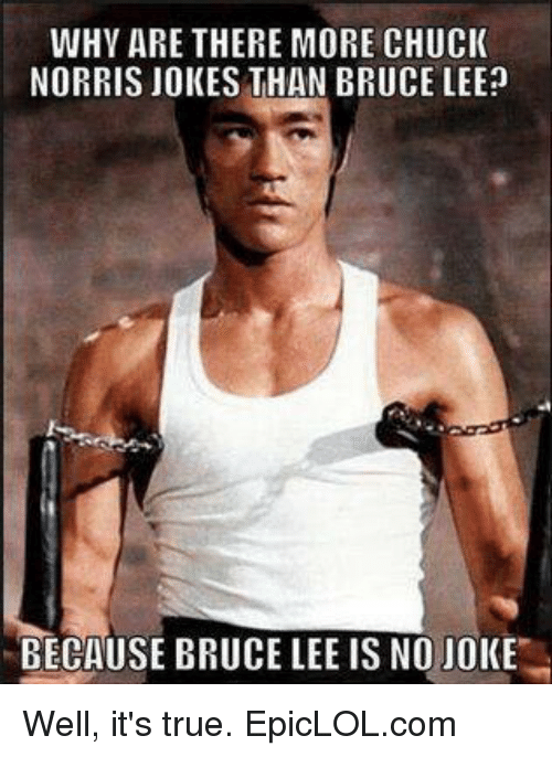 chuck norris jokes: WHY ARE THERE MORE CHUCK  NORRIS JOKES THAN BRUCE LEE?  BECAUSE BRUCE LEE IS NO JOKE Well, it's true. EpicLOL.com