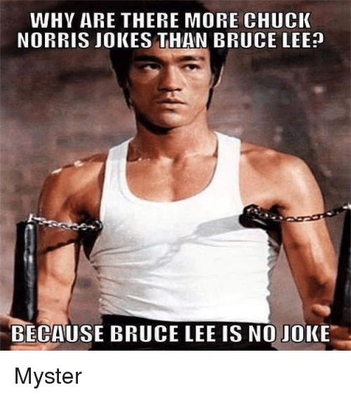 chuck norris jokes: WHY ARE THERE MORE CHUCK  NORRIS JOKES THAN BRUCE LEE?  BECAUSE BRUCE LEE IS NO JOKE Myster