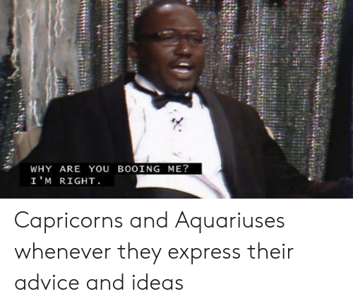 capricorns: WHY ARE YOU BOOING ME?  I'M RIGHT Capricorns and Aquariuses whenever they express their advice and ideas