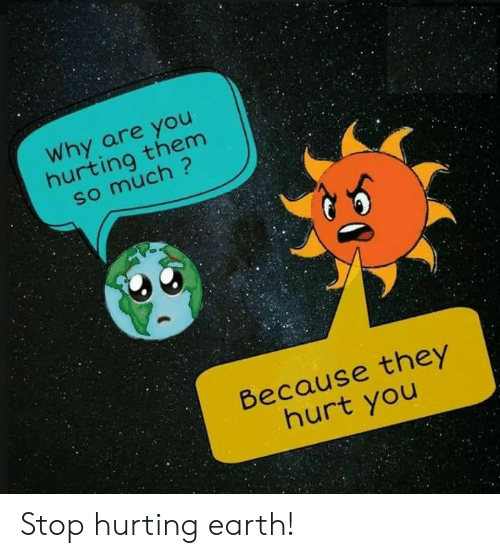 Earth, Why, and Them: Why are you  hurting them  Because they  hurt you Stop hurting earth!