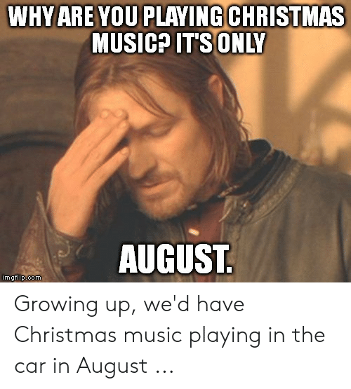 Christmas Music Meme.Why Are You Playing Christmas Music Its Only August