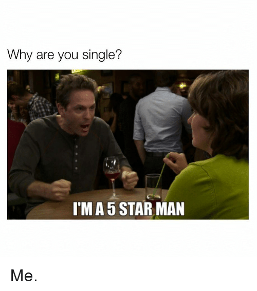 Are You Single: Why are you single?  I'M A 5 STAR MAN Me.