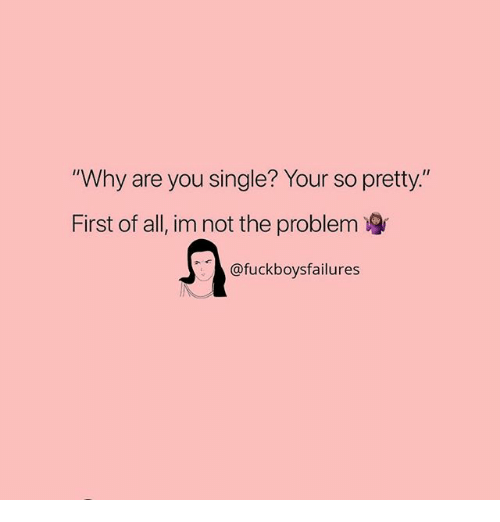 "Girl Memes, Single, and Why: ""Why are you single? Your so pretty.""  First of all, im not the problem  @fuckboysfailures"