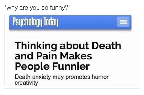"you so funny: ""why are you so funny?""  Psychology Today  Thinking about Death  and Pain Makes  People Funnier  Death anxiety may promotes humor  creativity"