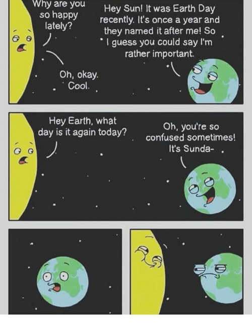 Why Are You So Happy: why are you  so happy  lately?  Hey Sun! It was Earth Day  recently. It's once a year and  they named it after me! So  I guess you could say l'm  rather important.  Oh, okay  . Cool  Hey Earth, what  day is it again today?  Oh, you're so  confused sometimes!  It's Sunda-.