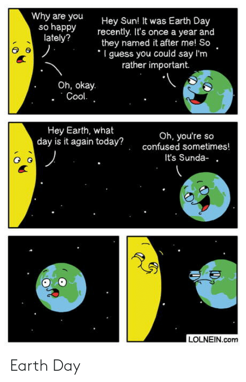 Why Are You So Happy: Why are you  so happy  lately?  Hey Sun! It was Earth Day  recently. It's once a year and  they named it after me! So  I guess you could say l'm  rather important.  Oh, okay.  Cool.  Hey Earth, what  day is it today?  Oh, you're so  gain today?confused sometimes  It's Sunda- .  LOLNEIN.com Earth Day
