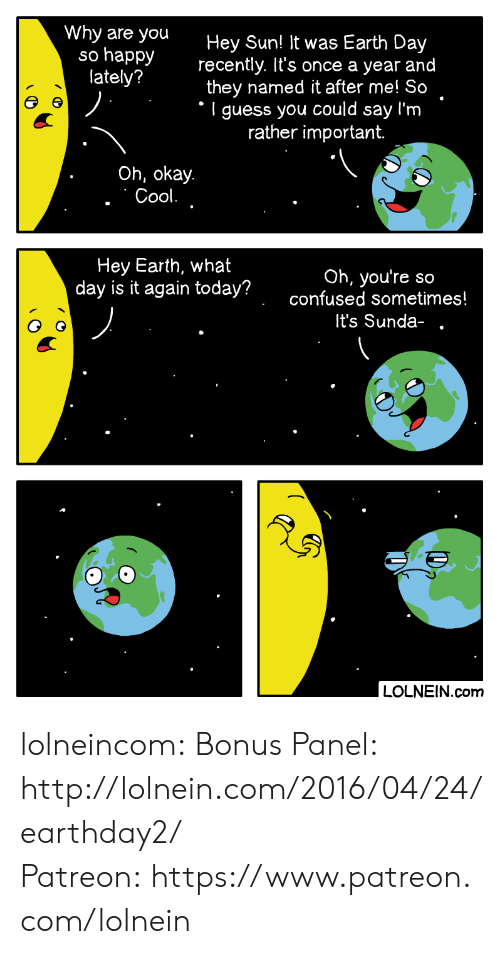 Why Are You So Happy: Why are you  so happy  lately?  Hey Sun! It was Earth Day  recently. It's once a year and  they named it after me! So  I guess you could say l'm  rather important.  Oh, okay  Cool.  Hey Earth, what  day is it again today?  Oh, you're so  confused sometimes!  It's Sunda- .  LOLNEIN.com lolneincom: Bonus Panel: http://lolnein.com/2016/04/24/earthday2/ Patreon:https://www.patreon.com/lolnein