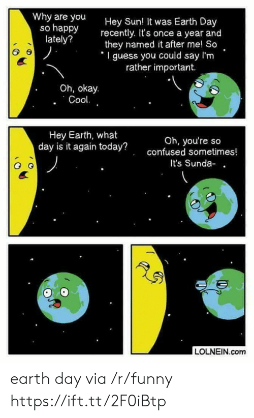 Why Are You So Happy: Why are you  so happy  lately?  Hey Sun  recently. It's once a year and  they named it after me! So  I guess you could say I'm  ! It was Earth Day  rather important.  Oh, okay.  Hey Earth, what  day is it again today?  Oh, you're so  confused sometimes!  It's Sunda-  LOLNEIN.com earth day via /r/funny https://ift.tt/2F0iBtp