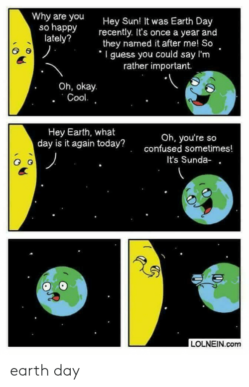 Why Are You So Happy: Why are you  so happy  lately?  Hey Sun  recently. It's once a year and  they named it after me! So  I guess you could say I'm  ! It was Earth Day  rather important.  Oh, okay.  Hey Earth, what  day is it again today?  Oh, you're so  confused sometimes!  It's Sunda-  LOLNEIN.com earth day