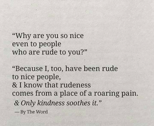 """Nice People: """"Why are you so nice  even to people  who are rude to you?""""  03  """"Because 1, too, have been rude  to nice people,  & I know that rudeness  comes from a place of a roaring pain  & Only kindness soothes it.""""  By The Word"""