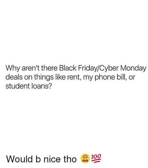 Black Friday, Friday, and Memes: Why aren't there Black Friday/Cyber Monday  deals on things like rent, my phone bill, or  student loans? Would b nice tho 😩💯