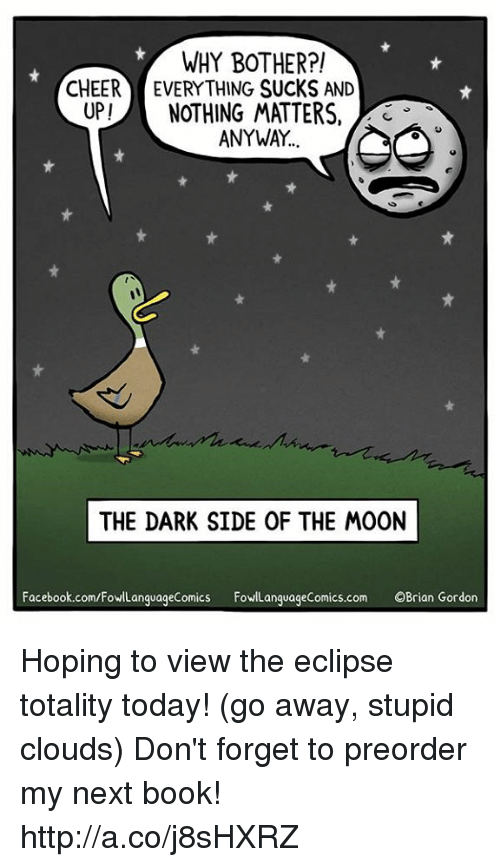 Cheerfulness: WHY BOTHER?!  CHEER EVERYTHING SUCKS AND  UP!NOTHING MATTERS,  3  ANYWAY  THE DARK SIDE OF THE MOON  Facebook.com/FowlLanguageComics FowLanguageComics.com OBrian Gordon Hoping to view the eclipse totality today! (go away, stupid clouds)  Don't forget to preorder my next book! http://a.co/j8sHXRZ