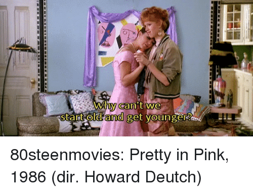 Pretty in Pink: why can t we  Start old  and  get younger 80steenmovies:  Pretty in Pink, 1986 (dir. Howard Deutch)