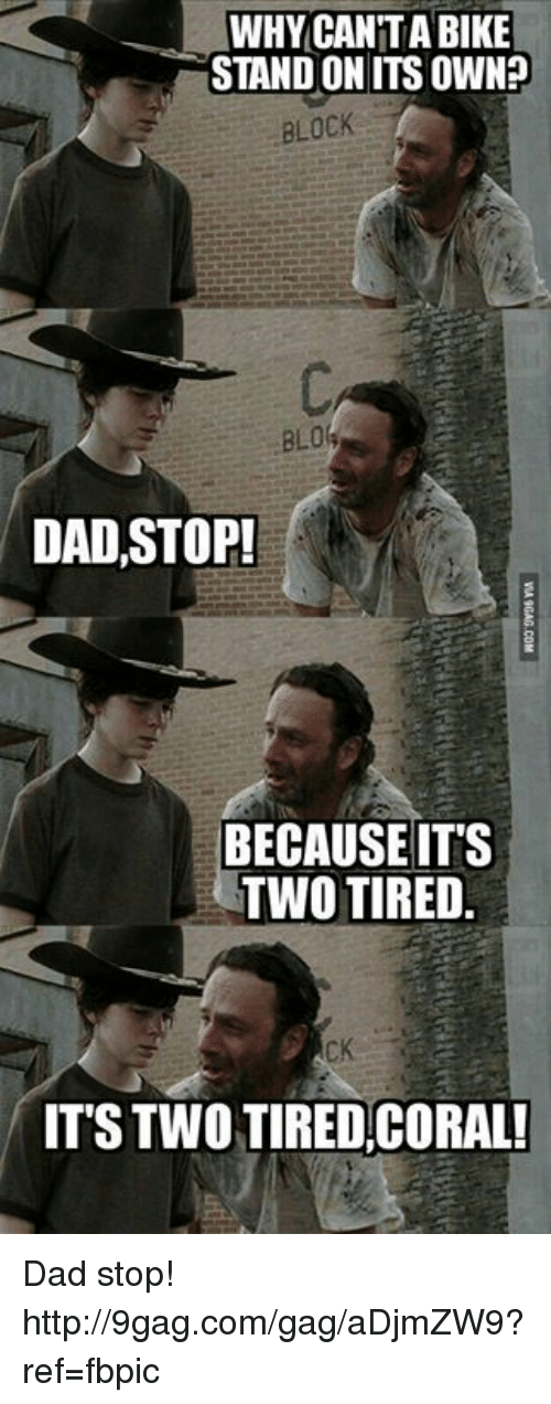 Dad Stop: WHY CAN TABIKE  STANDONITS OWN?  BLOCK  DAD, STOP!  BECAUSE IT'S  TWO TIRED.  IT'S TWO TIRED, CORAL! Dad stop! http://9gag.com/gag/aDjmZW9?ref=fbpic