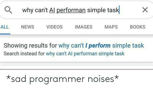 Showing: why can't Al performan simple task  ALL  NEWS  VIDEOS  IMAGES  MAPS  BOOKS  Showing results for why can't / perform simple task  Search instead for why can't Al performan simple task *sad programmer noises*