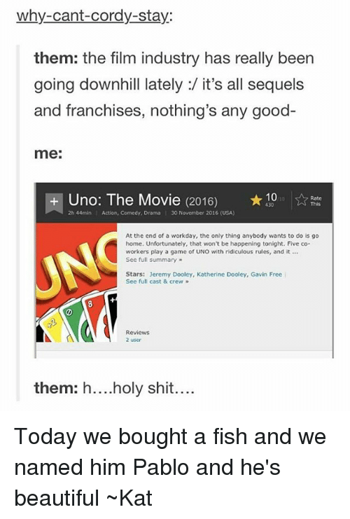 Casted: why-cant-Cordy-stay:  them: the film industry has really been  going downhill lately:/ it's all sequels  and franchises, nothing's any good-  me:  Uno: The Movie (2016) 10  Rate  2h 44min l Action, Comedy, Drama I 30 November 2016 (USA)  At the end of a workday, the only thing anybody wants to do is go  home. Unfortunately, that won't be happening tonight. Five co-  workers play a game of UNO with ridiculous rules, and it  See full summary  Stars: Jeremy Dooley, Katherine Dooley, Gavin Free  See full cast & crew  Reviews  2 user  them: holy shit Today we bought a fish and we named him Pablo and he's beautiful ~Kat