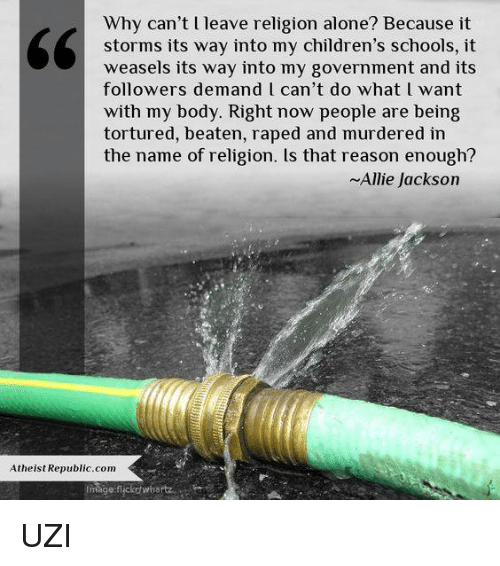 weasels: Why can't l leave religion alone? Because it  storms its way into my children's schools, it  weasels its way into my government and its  followers demand l can't do what l want  with my body. Right now people are being  tortured, beaten, raped and murdered in  the name of religion. ls that reason enough?  ~Allie Jackson  Atheist Republic com  Image flickdwiyartz UZI