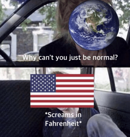 Be Normal: Why can't you just be normal?  *Screams in  Fahrenheit*