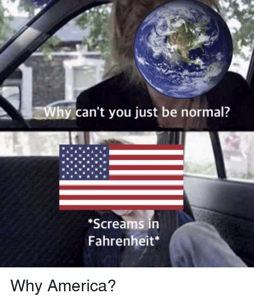 America, Fahrenheit, and Why: Why can't you just be normal?  Screams in  Fahrenheit* Why America?
