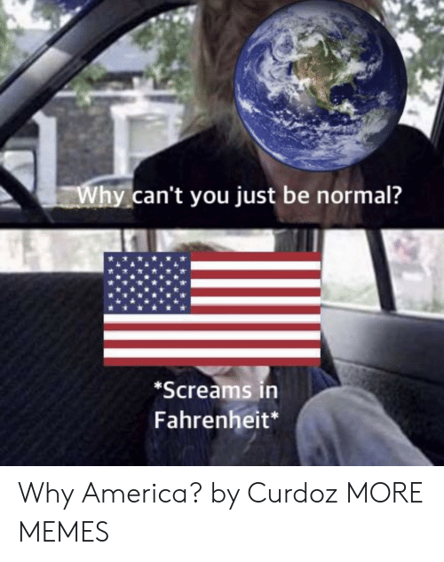 America, Dank, and Memes: Why can't you just be normal?  Screams in  Fahrenheit* Why America? by Curdoz MORE MEMES