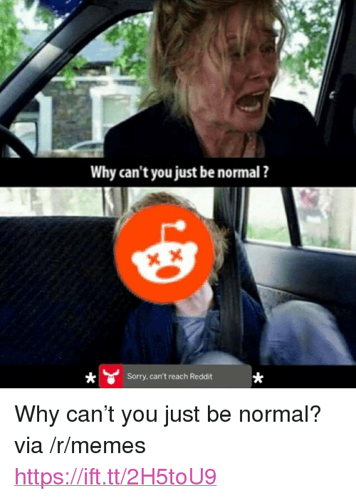 """Why Cant You Just Be Normal: Why can't you just be normal ?  Sorry, can't reach Reddit <p>Why can&rsquo;t you just be normal? via /r/memes <a href=""""https://ift.tt/2H5toU9"""">https://ift.tt/2H5toU9</a></p>"""