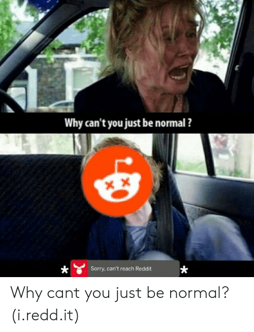 Why Cant You Just Be Normal: Why can't you just be normal ?  Sorry, can't reach Reddit Why cant you just be normal? (i.redd.it)