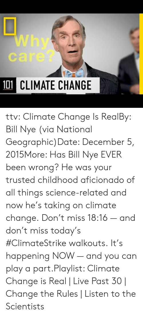 Nye: Why  care?  101 CLIMATE CHANGE ttv:  Climate Change Is RealBy: Bill Nye (via National Geographic)Date: December 5, 2015More: Has Bill Nye EVER been wrong? He was your trusted childhood aficionado of all things science-related and now he's taking on climate change. Don't miss 18:16 — and don't miss today's #ClimateStrike walkouts. It's happening NOW — and you can play a part.Playlist: Climate Change is Real | Live Past 30 | Change the Rules | Listen to the Scientists