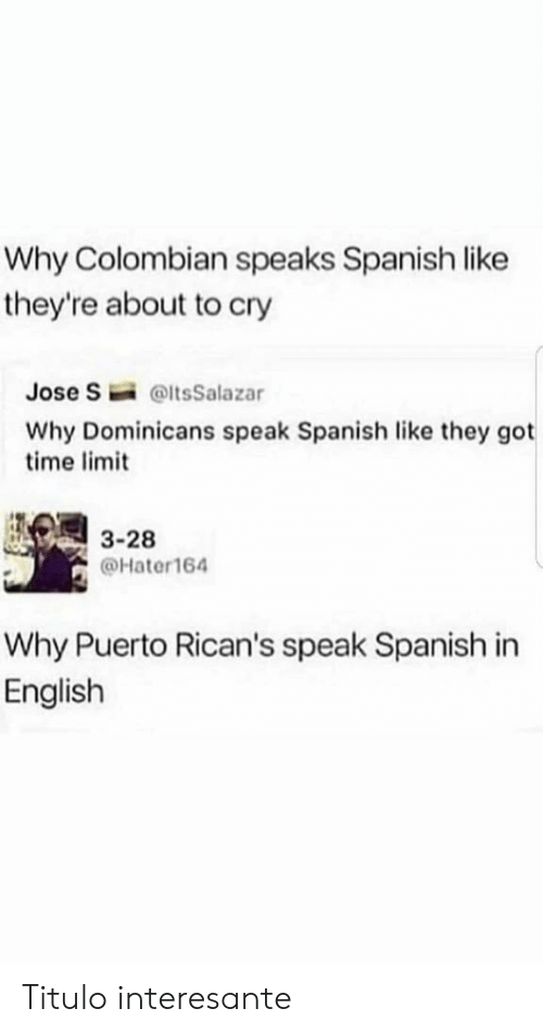 Got Time: Why Colombian speaks Spanish like  they're about to cry  Jose S  @ltsSalazar  Why Dominicans speak Spanish like they got  time limit  3-28  @Hater164  Why Puerto Rican's speak Spanish in  English Titulo interesante