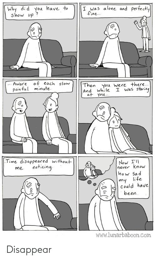 "Aware: Why di d you have to  show up ?  I was alone and perfectly  fine..  of each slow  minute.  Aware  Then  |And while  at you..  you were there...  I was staring  pain ful  ""Time disappeared without  Now I'll  never know  how Sad  life  noticing.  me  my  Could have  been.  WWw.lunarbaboon.com Disappear"