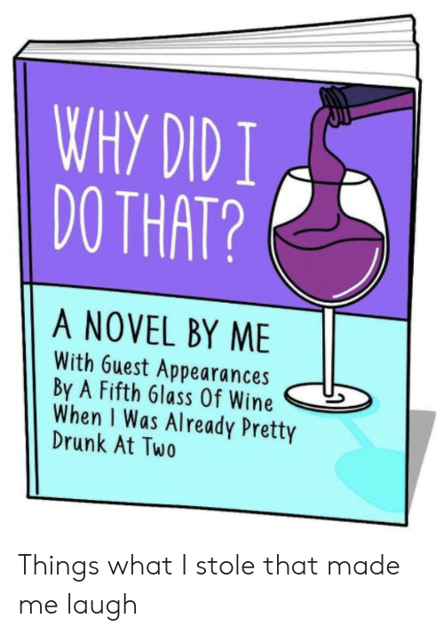 Made Me Laugh: WHY DID I  DO THAT?  A NOVEL BY ME  With 6uest Appearances  By A Fifth 6lass Of Wine  When I Was Already Pretty  Drunk At Two Things what I stole that made me laugh
