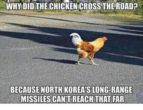 Chicken Crossing: WHY DID THE CHICKEN CROSS THE ROAD  BECAUSE NORTH KOREA:s LONG RANGE  nd  MISSILES CANTREACHTHAT FAR