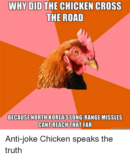 joke chicken: WHY DID THE CHICKEN CROSS  THE ROAD  BECAUSE NORTH KOREA'S LONG-RANGE MISSLES  CANT REACH THAT FAR Anti-joke Chicken speaks the truth