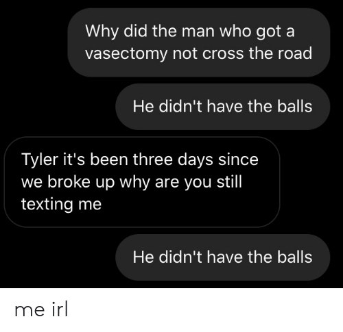 The Road: Why did the man who got a  vasectomy not cross the road  He didn't have the balls  Tyler it's been three days since  we broke up why are you still  texting me  He didn't have the balls me irl