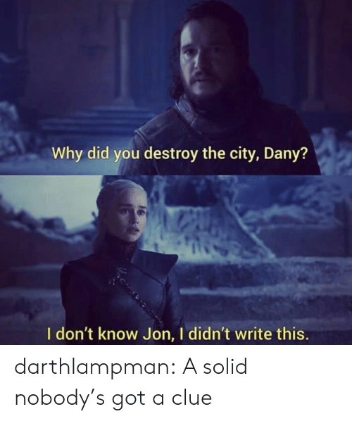 Tumblr, Blog, and Got: Why did you destroy the city, Dany?  I don't know Jon, I didn't write this. darthlampman:  A solid nobody's got a clue