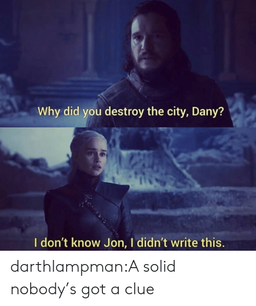 clue: Why did you destroy the city, Dany?  I don't know Jon, I didn't write this. darthlampman:A solid nobody's got a clue