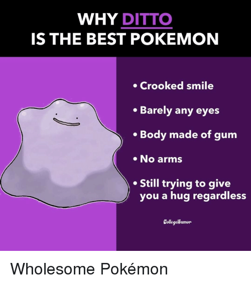 crooked: WHY DITTO  IS THE BEST POKEMON  Crooked smile  Barely any eyes  . Body made of gum  No arms  Still trying to give  you a hug regardless  CollegeHumon Wholesome Pokémon