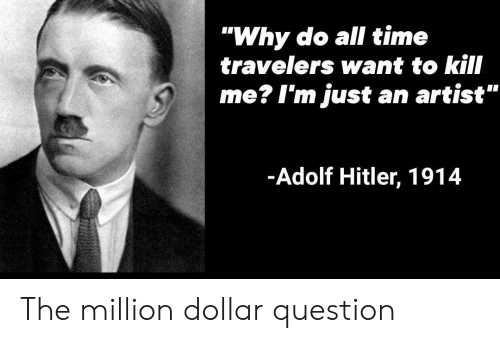 "Hitler, Time, and Adolf Hitler: ""Why do all time  travelers want to kill  me? I'm just an artist""  -Adolf Hitler, 1914 The million dollar question"