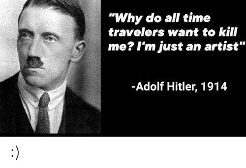 "Hitler, Time, and Adolf Hitler: ""Why do all time  travelers want to kill  me? I'm just  an artist""  -Adolf Hitler, 1914 :)"
