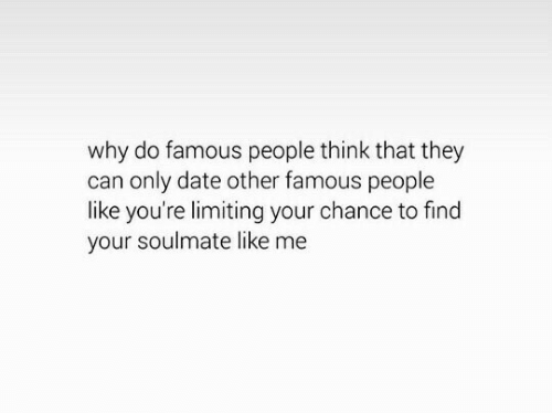 soulmate: why do famous people think that they  can only date other famous people  like you're limiting your chance to find  your soulmate like me