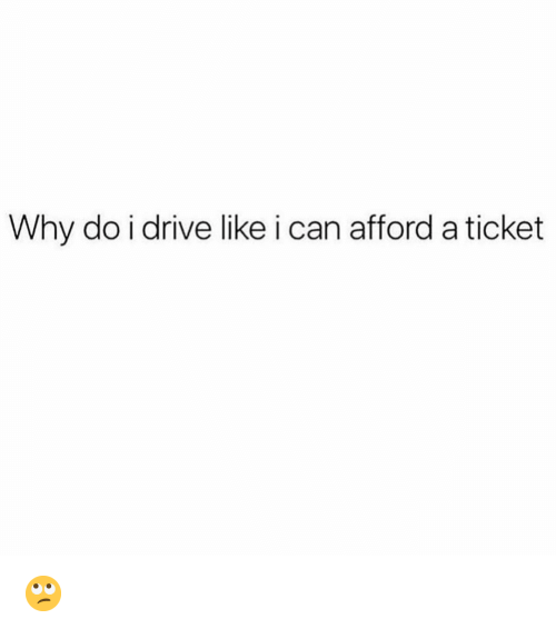 Funny, Drive, and Can: Why do i drive like i can afford a ticket 🙄
